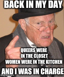 Back in my day I was in charge | BACK IN MY DAY QUEERS WERE IN THE CLOSET WOMEN WERE IN THE KITCHEN AND I WAS IN CHARGE | image tagged in back in my day,men vs women,gay rights,women rights,conservatives,glass ceiling | made w/ Imgflip meme maker