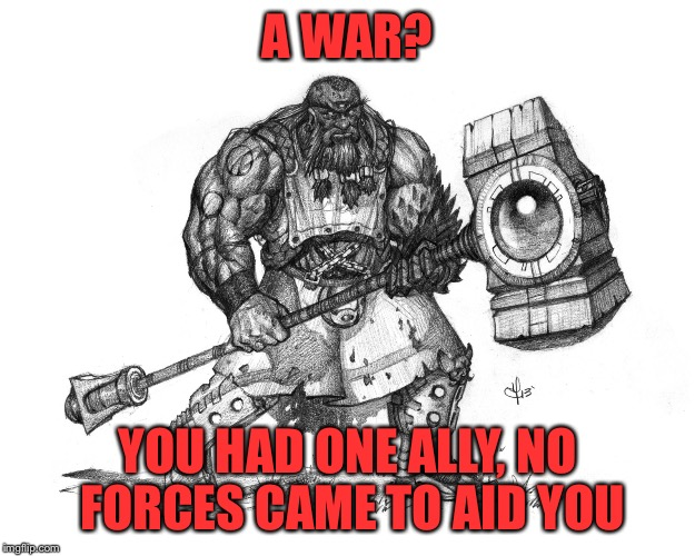 Troll Smasher | A WAR? YOU HAD ONE ALLY, NO FORCES CAME TO AID YOU | image tagged in troll smasher | made w/ Imgflip meme maker
