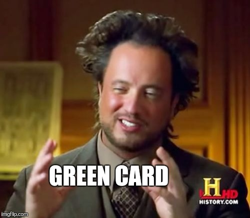 Ancient Aliens Meme | GREEN CARD | image tagged in memes,ancient aliens | made w/ Imgflip meme maker