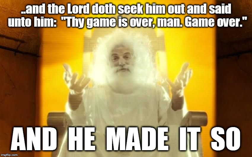 "GAME OVER, MAN   |  ..and the Lord doth seek him out and said unto him:  ""Thy game is over, man. Game over.""; AND  HE  MADE  IT  SO 