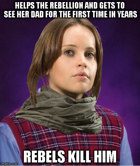 You get to see your dad aaaaaannnnd now he's gone! | HELPS THE REBELLION AND GETS TO SEE HER DAD FOR THE FIRST TIME IN YEARS REBELS KILL HIM | image tagged in bad luck jyn,memes,disney killed star wars,star wars kills disney,the farce awakens,rogue one is mediocre at best | made w/ Imgflip meme maker