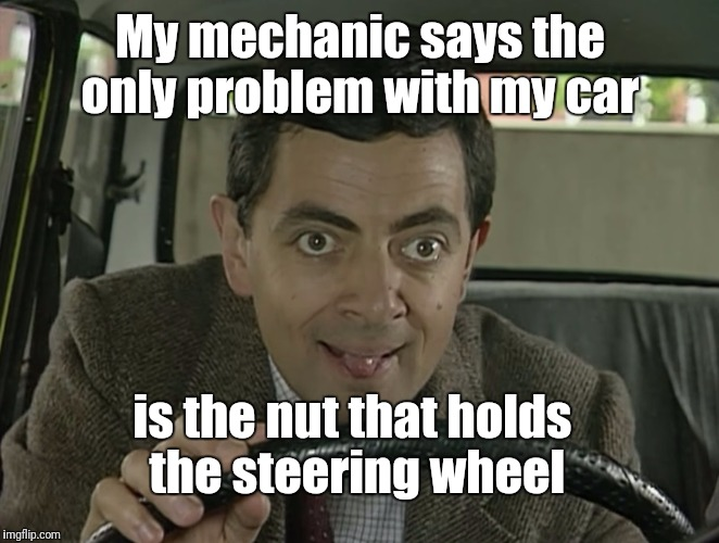 That really grinds my gears!  | My mechanic says the only problem with my car is the nut that holds the steering wheel | image tagged in mr bean driving | made w/ Imgflip meme maker