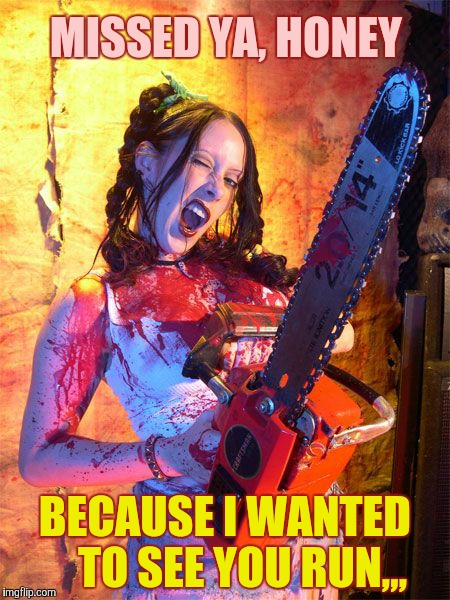 Chainsaw Sally lock n load,,, | MISSED YA, HONEY BECAUSE I WANTED    TO SEE YOU RUN,,, | image tagged in chainsaw sally lock n load   | made w/ Imgflip meme maker