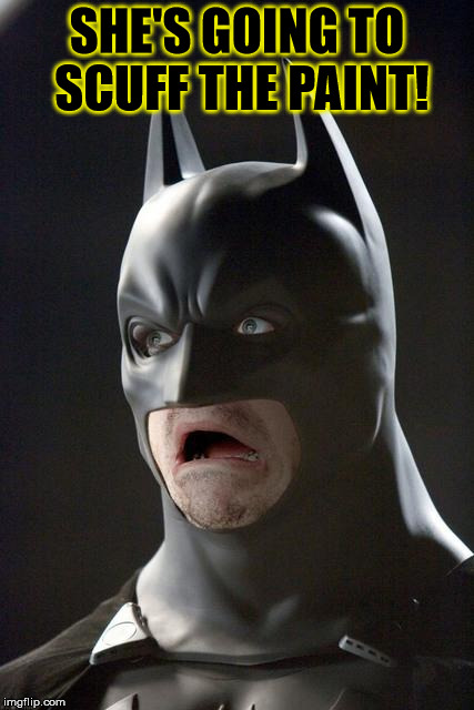 Batman Gasp | SHE'S GOING TO SCUFF THE PAINT! | image tagged in batman gasp | made w/ Imgflip meme maker