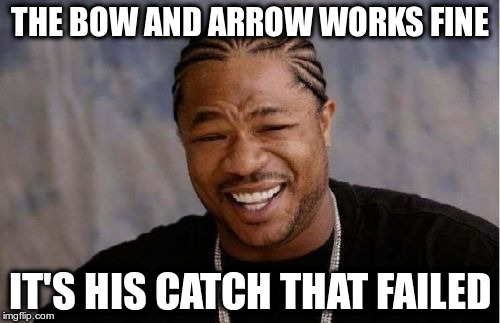 Yo Dawg Heard You Meme | THE BOW AND ARROW WORKS FINE IT'S HIS CATCH THAT FAILED | image tagged in memes,yo dawg heard you | made w/ Imgflip meme maker