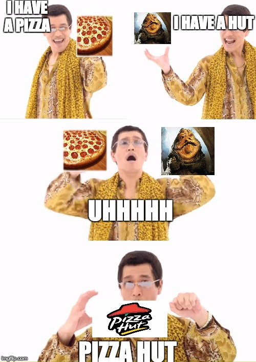 PPAP Meme | I HAVE A PIZZA PIZZA HUT UHHHHH I HAVE A HUT | image tagged in memes,ppap | made w/ Imgflip meme maker
