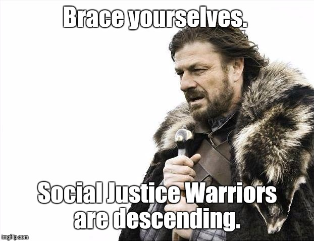 Brace Yourselves X is Coming Meme | Brace yourselves. Social Justice Warriors are descending. | image tagged in memes,brace yourselves x is coming | made w/ Imgflip meme maker