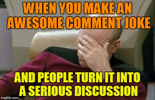 Sometimes with a pretty long dissertation | WHEN YOU MAKE AN AWESOME COMMENT JOKE AND PEOPLE TURN IT INTO A SERIOUS DISCUSSION | image tagged in memes,captain picard facepalm | made w/ Imgflip meme maker