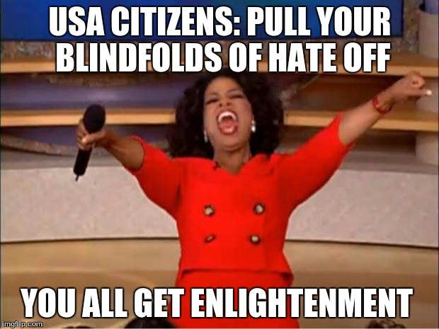 Oprah You Get A Meme | USA CITIZENS: PULL YOUR BLINDFOLDS OF HATE OFF YOU ALL GET ENLIGHTENMENT | image tagged in memes,oprah you get a | made w/ Imgflip meme maker