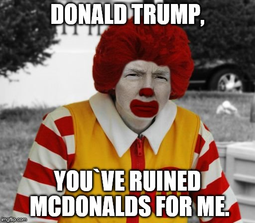 Ronald Mcdonald Trump | DONALD TRUMP, YOU`VE RUINED MCDONALDS FOR ME. | image tagged in ronald mcdonald trump | made w/ Imgflip meme maker