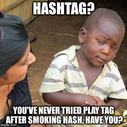 Third World Skeptical Kid Meme | HASHTAG? YOU'VE NEVER TRIED PLAY TAG AFTER SMOKING HASH, HAVE YOU? | image tagged in memes,third world skeptical kid | made w/ Imgflip meme maker