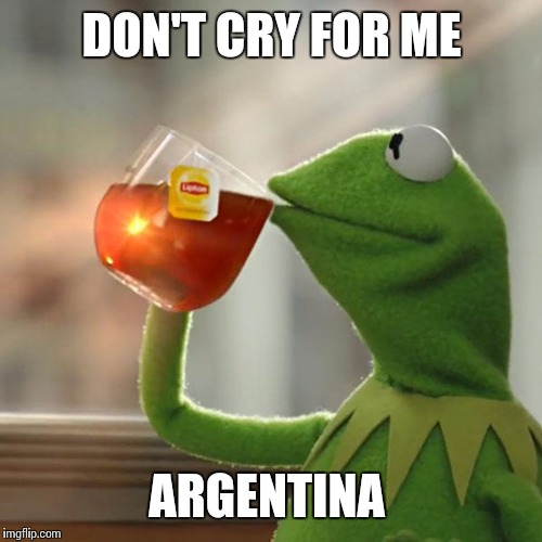 But Thats None Of My Business Meme | DON'T CRY FOR ME ARGENTINA | image tagged in memes,but thats none of my business,kermit the frog | made w/ Imgflip meme maker