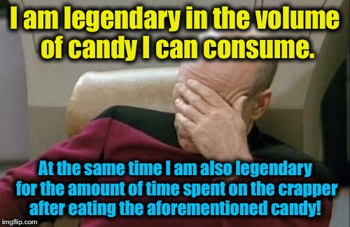 Captain Picard Facepalm Meme | I am legendary in the volume of candy I can consume. At the same time I am also legendary for the amount of time spent on the crapper after  | image tagged in memes,captain picard facepalm | made w/ Imgflip meme maker