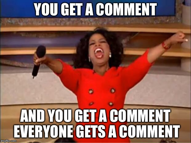 Oprah You Get A Meme | YOU GET A COMMENT AND YOU GET A COMMENT EVERYONE GETS A COMMENT | image tagged in memes,oprah you get a | made w/ Imgflip meme maker