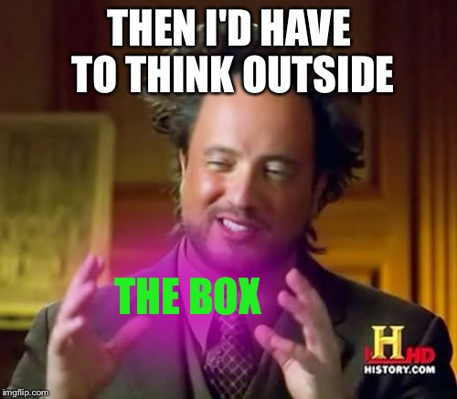 Ancient Aliens Meme | THEN I'D HAVE TO THINK OUTSIDE THE BOX | image tagged in memes,ancient aliens | made w/ Imgflip meme maker
