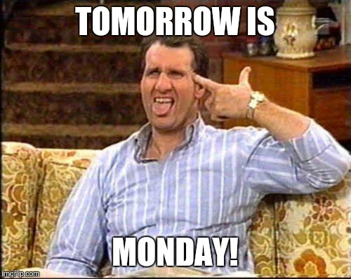 al bundy couch shooting |  TOMORROW IS; MONDAY! | image tagged in al bundy couch shooting | made w/ Imgflip meme maker