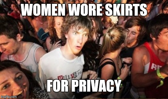 WOMEN WORE SKIRTS FOR PRIVACY | made w/ Imgflip meme maker