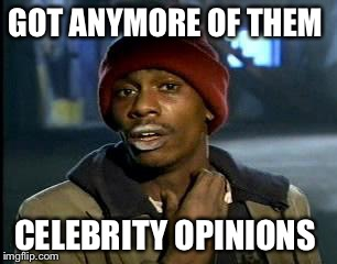 Y'all Got Any More Of That Meme | GOT ANYMORE OF THEM CELEBRITY OPINIONS | image tagged in memes,yall got any more of | made w/ Imgflip meme maker