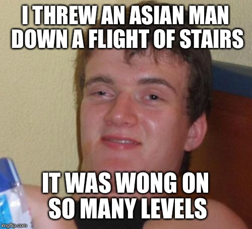 10 Guy Meme | I THREW AN ASIAN MAN DOWN A FLIGHT OF STAIRS IT WAS WONG ON SO MANY LEVELS | image tagged in memes,10 guy | made w/ Imgflip meme maker