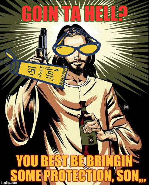 Ghetto Jesus Meme | GOIN TA HELL? YOU BEST BE BRINGIN   SOME PROTECTION, SON,,, | image tagged in memes,ghetto jesus | made w/ Imgflip meme maker
