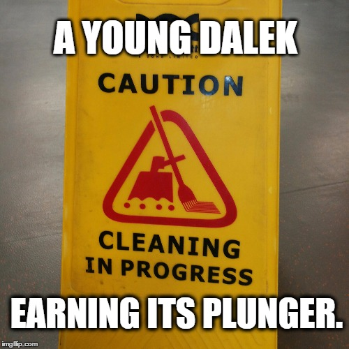 Baby Dalek | A YOUNG DALEK EARNING ITS PLUNGER. | image tagged in doctor who,daleks | made w/ Imgflip meme maker