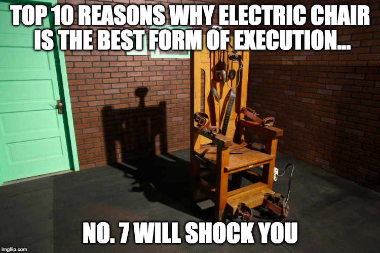 Electric Chair Execution | TOP 10 REASONS WHY ELECTRIC CHAIR IS THE BEST FORM OF EXECUTION... NO. 7 WILL SHOCK YOU | image tagged in dark humor,clickbait,memes,funny memes | made w/ Imgflip meme maker