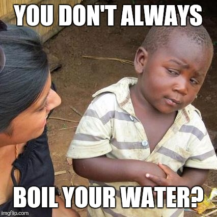 Third World Skeptical Kid Meme | YOU DON'T ALWAYS BOIL YOUR WATER? | image tagged in memes,third world skeptical kid | made w/ Imgflip meme maker