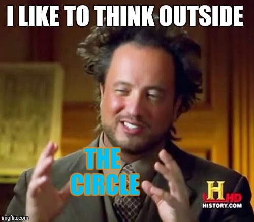 Ancient Aliens Meme | I LIKE TO THINK OUTSIDE THE CIRCLE | image tagged in memes,ancient aliens | made w/ Imgflip meme maker