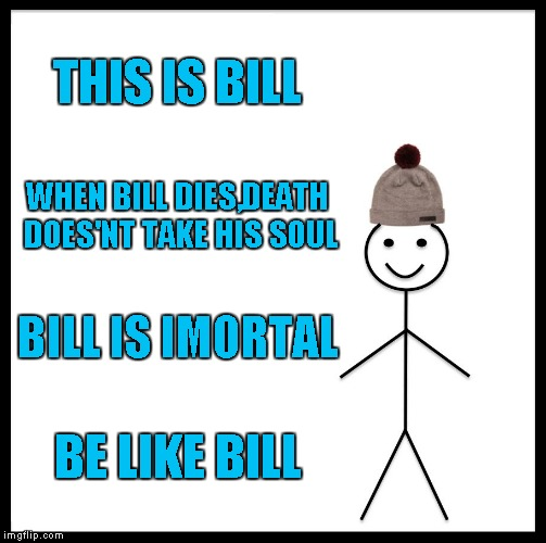 THIS IS BILL WHEN BILL DIES,DEATH DOES'NT TAKE HIS SOUL BILL IS IMORTAL BE LIKE BILL | image tagged in memes,be like bill | made w/ Imgflip meme maker