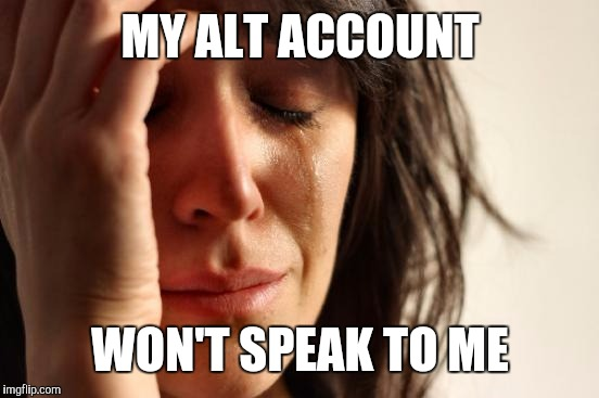 First World Problems Meme | MY ALT ACCOUNT WON'T SPEAK TO ME | image tagged in memes,first world problems | made w/ Imgflip meme maker