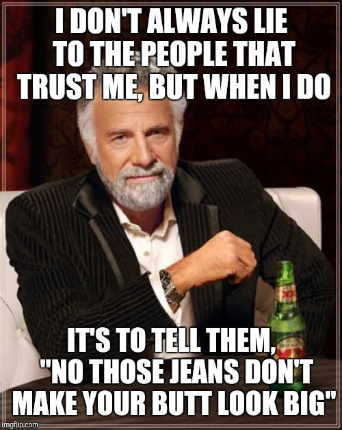 "The Most Interesting Man In The World Meme | I DON'T ALWAYS LIE TO THE PEOPLE THAT TRUST ME, BUT WHEN I DO IT'S TO TELL THEM,  ""NO THOSE JEANS DON'T MAKE YOUR BUTT LOOK BIG"" 
