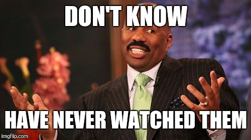 Steve Harvey Meme | DON'T KNOW HAVE NEVER WATCHED THEM | image tagged in memes,steve harvey | made w/ Imgflip meme maker