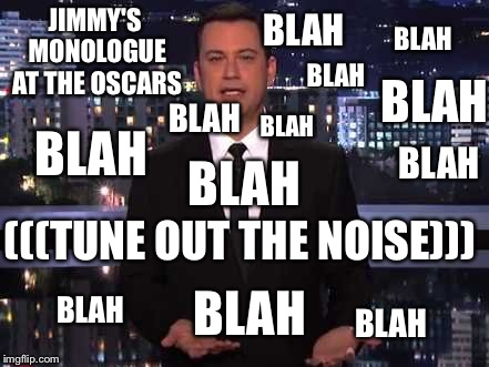 JIMMY'S MONOLOGUE AT THE OSCARS BLAH BLAH BLAH BLAH BLAH BLAH BLAH BLAH BLAH (((TUNE OUT THE NOISE))) BLAH BLAH BLAH | image tagged in jimmy kimmel | made w/ Imgflip meme maker