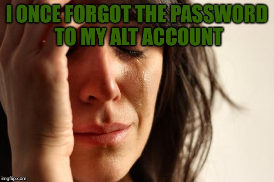 First World Problems Meme | I ONCE FORGOT THE PASSWORD TO MY ALT ACCOUNT | image tagged in memes,first world problems | made w/ Imgflip meme maker