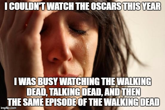 First World Problems Meme | I COULDN'T WATCH THE OSCARS THIS YEAR I WAS BUSY WATCHING THE WALKING DEAD, TALKING DEAD, AND THEN THE SAME EPISODE OF THE WALKING DEAD | image tagged in memes,first world problems,funny memes,funny because it's true,the walking dead,the oscars | made w/ Imgflip meme maker