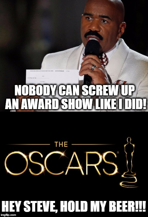 The Oscars were Steve Harvyed! |  NOBODY CAN SCREW UP AN AWARD SHOW LIKE I DID! HEY STEVE, HOLD MY BEER!!! | image tagged in memes,funny memes,funny because it's true,the oscars,wrong answer steve harvey,bloopers | made w/ Imgflip meme maker