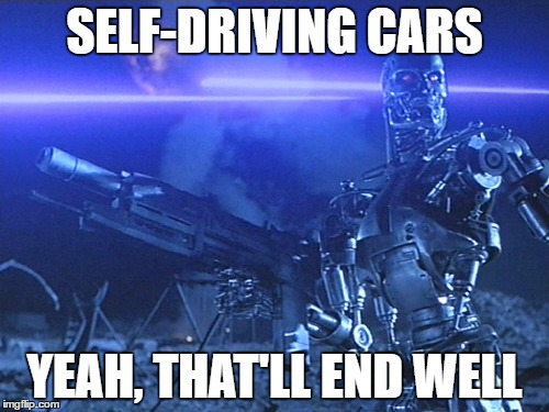 We didn't really think it through | SELF-DRIVING CARS YEAH, THAT'LL END WELL | image tagged in terminator,self-driving car,robot revolt | made w/ Imgflip meme maker