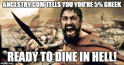Gene analysis, finding your true heritage. | ANCESTRY.COM TELLS YOU YOU'RE 5% GREEK READY TO DINE IN HELL! | image tagged in memes,sparta leonidas,ancestry,greek | made w/ Imgflip meme maker