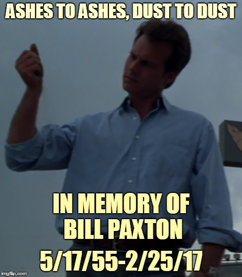 He brought some great characters to life, and worked with top-notch filmmakers |  ASHES TO ASHES, DUST TO DUST; IN MEMORY OF BILL PAXTON; 5/17/55-2/25/17 | image tagged in memes,bill paxton,in memory of | made w/ Imgflip meme maker