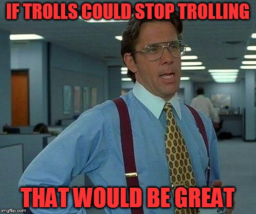 That Would Be Great Meme | IF TROLLS COULD STOP TROLLING THAT WOULD BE GREAT | image tagged in memes,that would be great | made w/ Imgflip meme maker