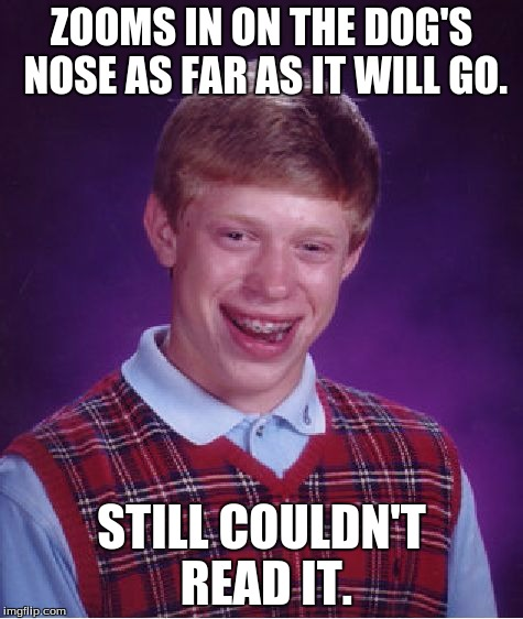 Bad Luck Brian Meme | ZOOMS IN ON THE DOG'S NOSE AS FAR AS IT WILL GO. STILL COULDN'T READ IT. | image tagged in memes,bad luck brian | made w/ Imgflip meme maker