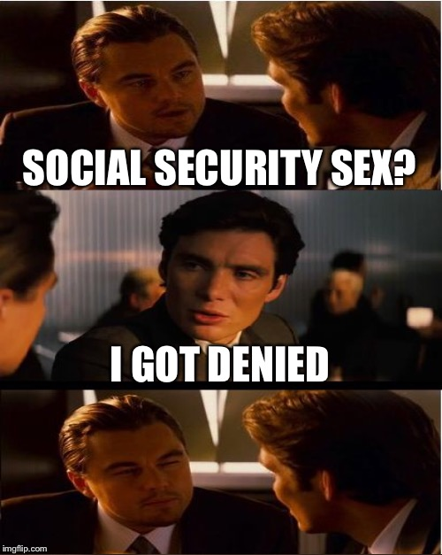 SOCIAL SECURITY SEX? I GOT DENIED | made w/ Imgflip meme maker