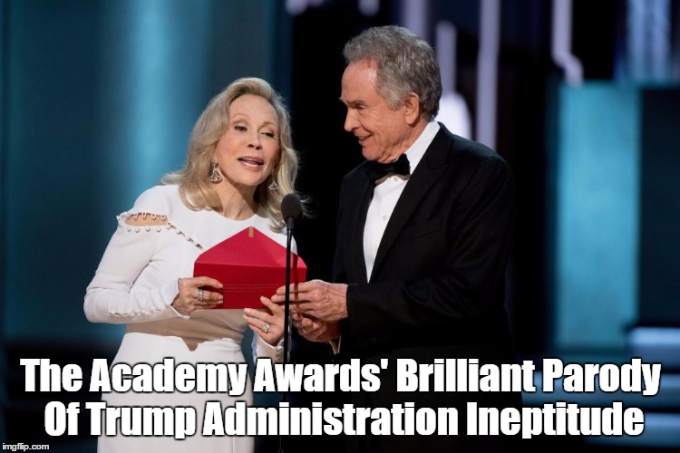 The Academy Awards' Brilliant Parody Of Trump Administration Ineptitude | The Academy Awards' Brilliant Parody Of Trump Administration Ineptitude | image tagged in the academy awards,the oscars,trump's ineptitude,parody,moonlight,la la land | made w/ Imgflip meme maker