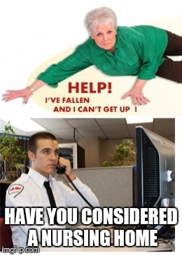 When your son in law works at life alert | HAVE YOU CONSIDERED A NURSING HOME | image tagged in memes,funny,funny memes,life alert,mother in law | made w/ Imgflip meme maker
