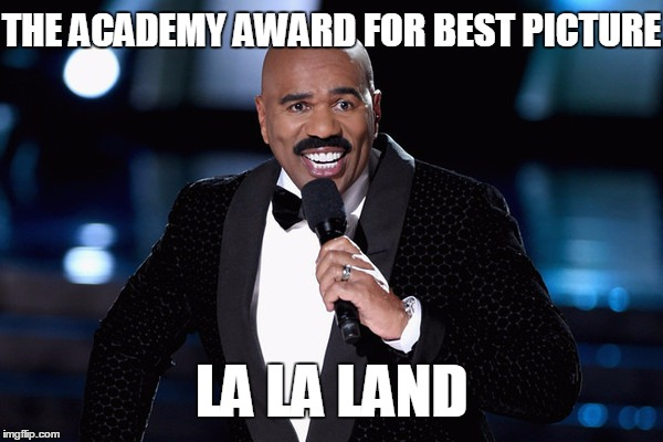 And the winner is. . . |  THE ACADEMY AWARD FOR BEST PICTURE; LA LA LAND | image tagged in steve harvey,oscars,best picture 2017,oscar mixup | made w/ Imgflip meme maker