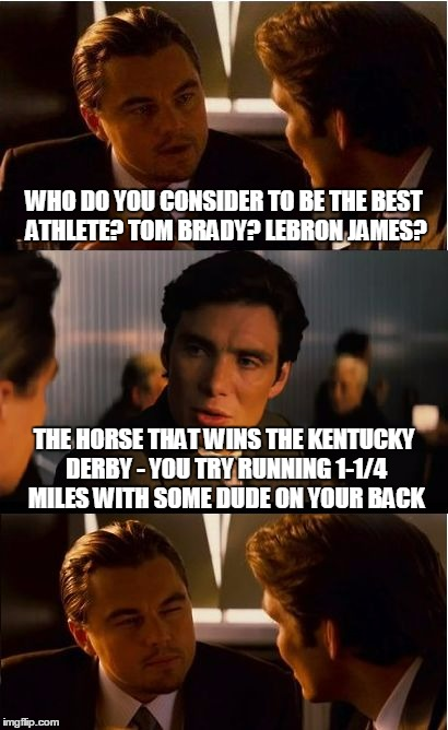 I mean, think about it |  WHO DO YOU CONSIDER TO BE THE BEST ATHLETE? TOM BRADY? LEBRON JAMES? THE HORSE THAT WINS THE KENTUCKY DERBY - YOU TRY RUNNING 1-1/4 MILES WITH SOME DUDE ON YOUR BACK | image tagged in memes,inception,sports,horse racing,joke,athletes | made w/ Imgflip meme maker