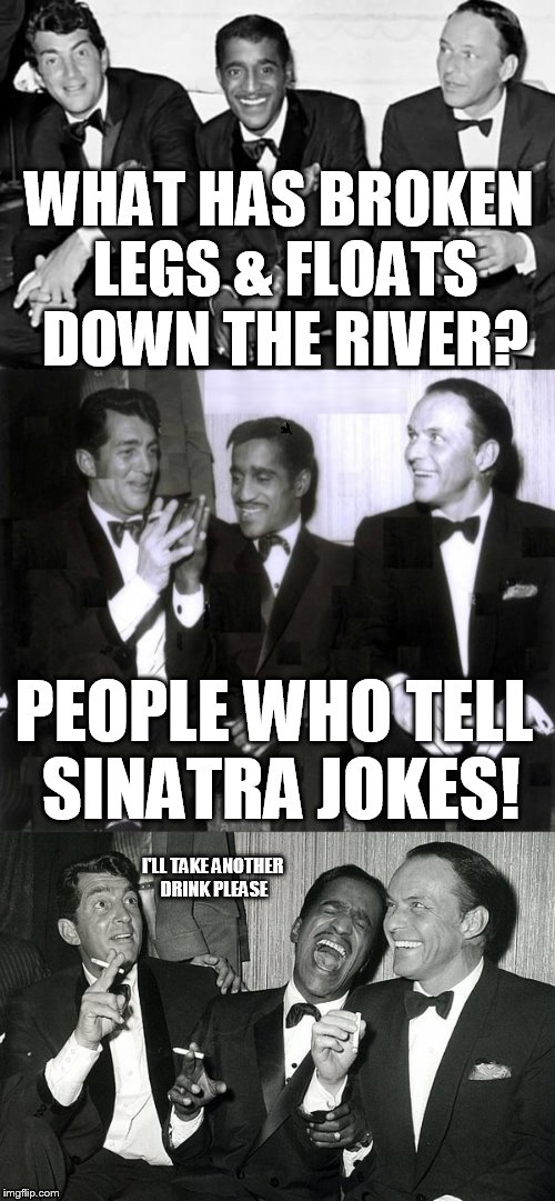 Rat Pack Week - February 27th to March 5th - (A Lynch1979 Event)  | WHAT HAS BROKEN LEGS & FLOATS DOWN THE RIVER? PEOPLE WHO TELL SINATRA JOKES! I'LL TAKE ANOTHER DRINK PLEASE | image tagged in rat pack week,memes,jokes,frank sinatra,dean martin,sammy davis jr | made w/ Imgflip meme maker