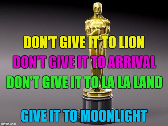 They just can't, they just can't, they just can't announce it right... | DON'T GIVE IT TO LION GIVE IT TO MOONLIGHT DON'T GIVE IT TO ARRIVAL DON'T GIVE IT TO LA LA LAND | image tagged in oscar,memes,best picture 2017,la la land,moonlight,oscars 2017 | made w/ Imgflip meme maker