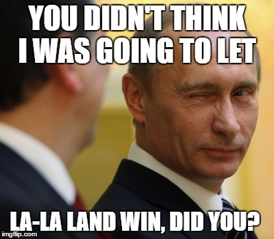 YOU DIDN'T THINK I WAS GOING TO LET LA-LA LAND WIN, DID YOU? | image tagged in lala land putin,oscars,moonlight,oscar fail,putin,oscar meme | made w/ Imgflip meme maker