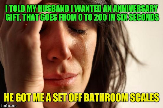 First World Problems Meme | I TOLD MY HUSBAND I WANTED AN ANNIVERSARY GIFT, THAT GOES FROM 0 TO 200 IN SIX SECONDS HE GOT ME A SET OFF BATHROOM SCALES | image tagged in memes,first world problems | made w/ Imgflip meme maker